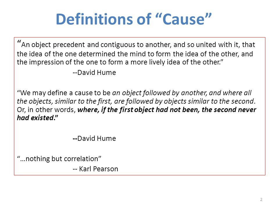 Definitions of Cause An object precedent and contiguous to another, and so united with it, that the idea of the one determined the mind to form the idea of the other, and the impression of the one to form a more lively idea of the other. --David Hume We may define a cause to be an object followed by another, and where all the objects, similar to the first, are followed by objects similar to the second.