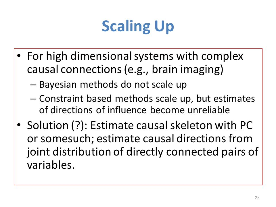 Scaling Up For high dimensional systems with complex causal connections (e.g., brain imaging) – Bayesian methods do not scale up – Constraint based methods scale up, but estimates of directions of influence become unreliable Solution ( ): Estimate causal skeleton with PC or somesuch; estimate causal directions from joint distribution of directly connected pairs of variables.