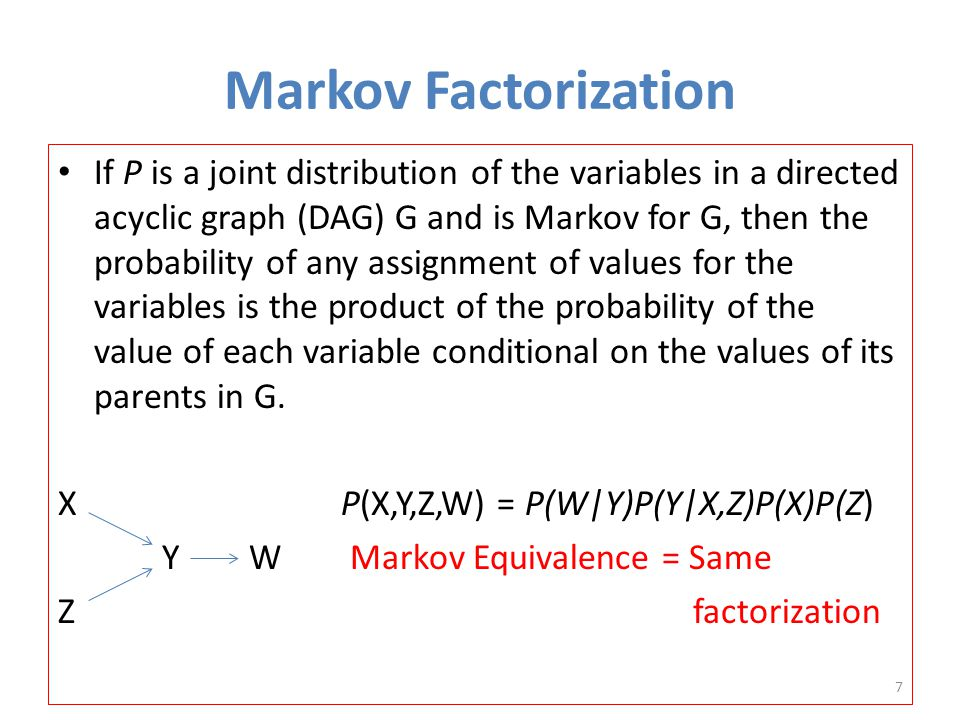 Markov Factorization If P is a joint distribution of the variables in a directed acyclic graph (DAG) G and is Markov for G, then the probability of any assignment of values for the variables is the product of the probability of the value of each variable conditional on the values of its parents in G.
