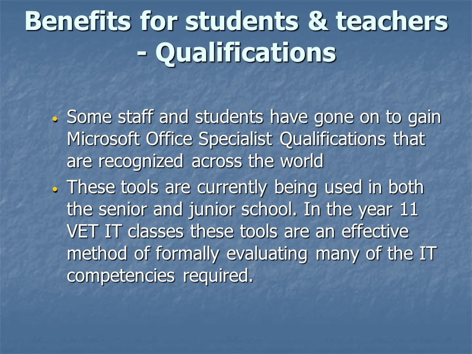 Benefits for students & teachers - Qualifications  Some staff and students have gone on to gain Microsoft Office Specialist Qualifications that are r