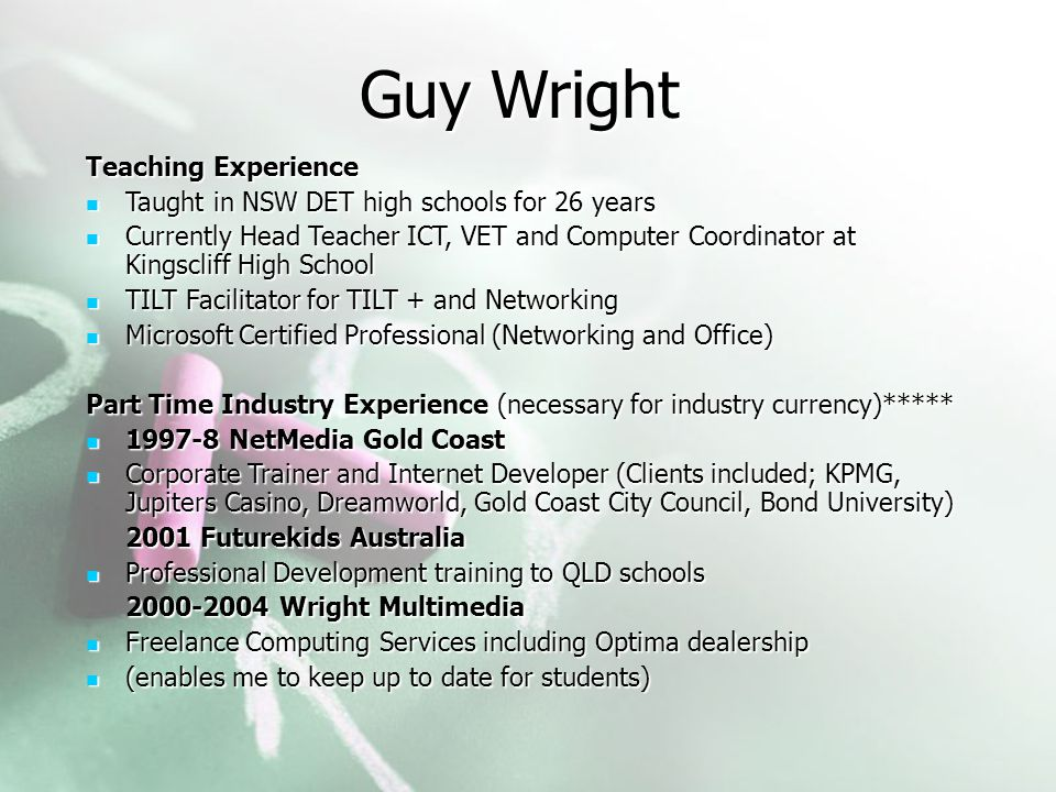 Guy Wright Teaching Experience Taught in NSW DET high schools for 26 years Taught in NSW DET high schools for 26 years Currently Head Teacher ICT, VET