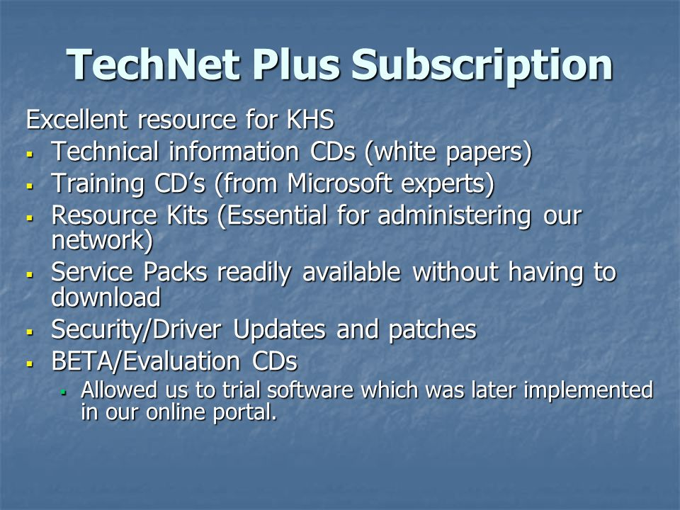 TechNet Plus Subscription Excellent resource for KHS  Technical information CDs (white papers)  Training CD's (from Microsoft experts)  Resource Ki