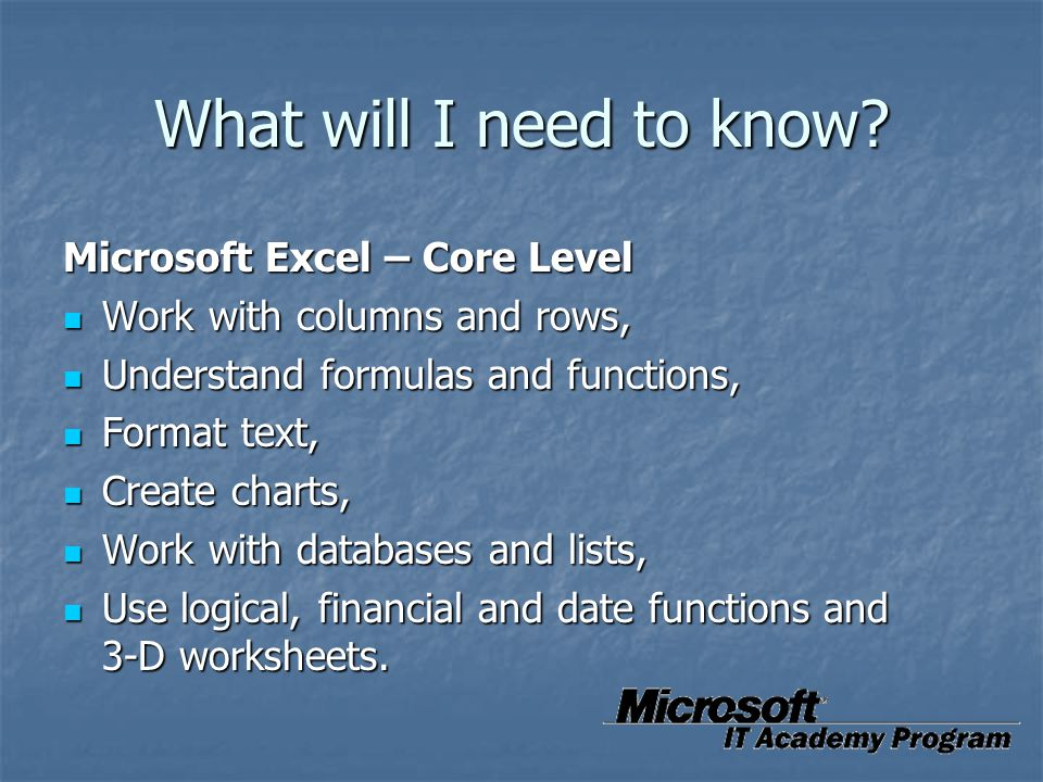 What will I need to know? Microsoft Excel – Core Level Work with columns and rows, Work with columns and rows, Understand formulas and functions, Unde