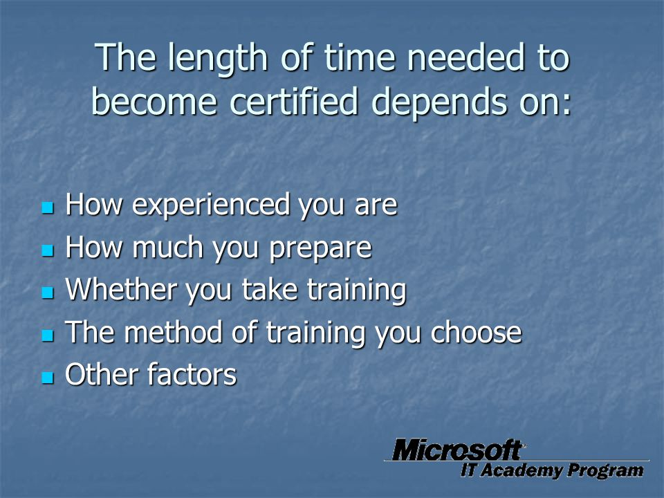 The length of time needed to become certified depends on: How experienced you are How experienced you are How much you prepare How much you prepare Wh