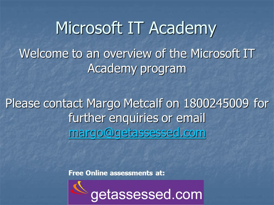 Microsoft IT Academy Welcome to an overview of the Microsoft IT Academy program Please contact Margo Metcalf on 1800245009 for further enquiries or em