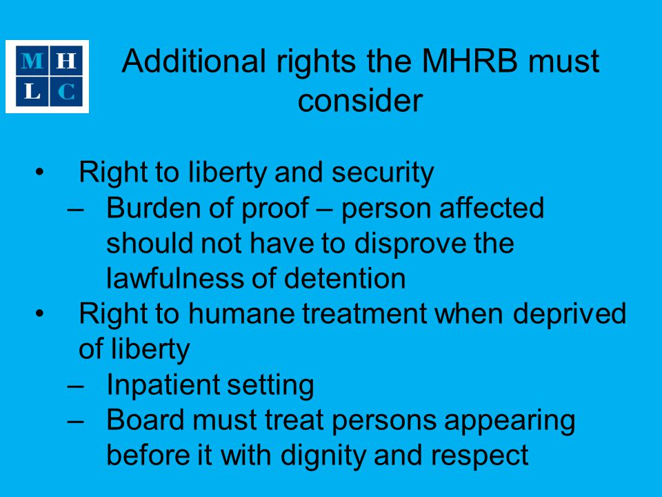Additional rights the MHRB must consider Right to liberty and security –Burden of proof – person affected should not have to disprove the lawfulness of detention Right to humane treatment when deprived of liberty –Inpatient setting –Board must treat persons appearing before it with dignity and respect