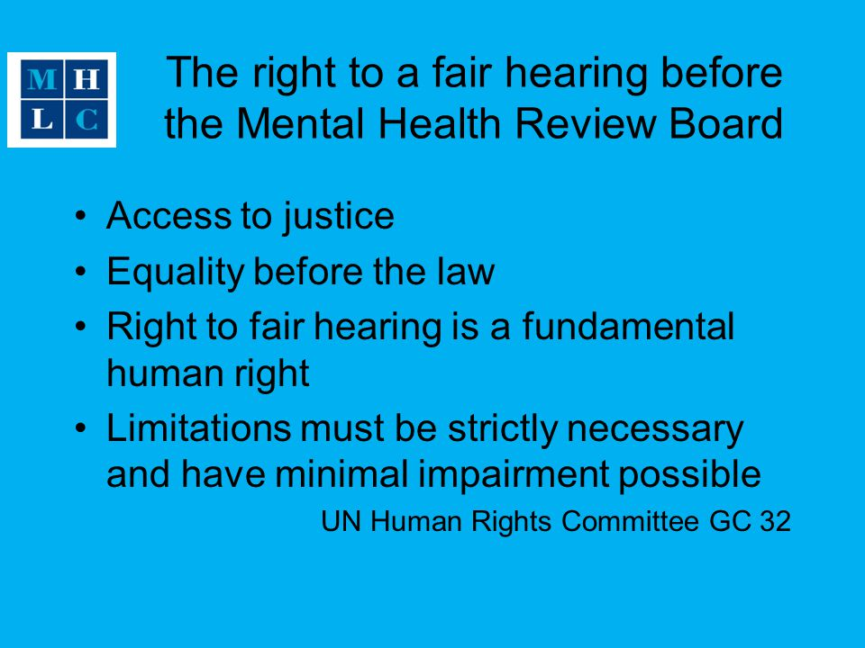 The right to a fair hearing before the Mental Health Review Board Access to justice Equality before the law Right to fair hearing is a fundamental human right Limitations must be strictly necessary and have minimal impairment possible UN Human Rights Committee GC 32