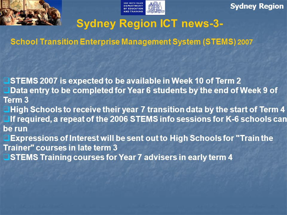 Sydney Region Sydney Region ICT news-3- School Transition Enterprise Management System (STEMS) 2007  STEMS 2007 is expected to be available in Week 10 of Term 2  Data entry to be completed for Year 6 students by the end of Week 9 of Term 3  High Schools to receive their year 7 transition data by the start of Term 4  If required, a repeat of the 2006 STEMS info sessions for K-6 schools can be run  Expressions of Interest will be sent out to High Schools for Train the Trainer courses in late term 3  STEMS Training courses for Year 7 advisers in early term 4