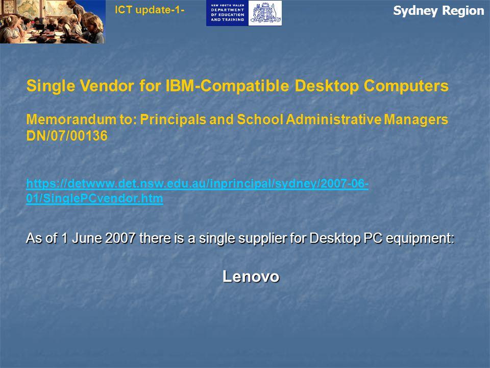 Sydney Region ICT update-1- Single Vendor for IBM-Compatible Desktop Computers Memorandum to: Principals and School Administrative Managers DN/07/00136 https://detwww.det.nsw.edu.au/inprincipal/sydney/2007-06- 01/SinglePCvendor.htm As of 1 June 2007 there is a single supplier for Desktop PC equipment: Lenovo
