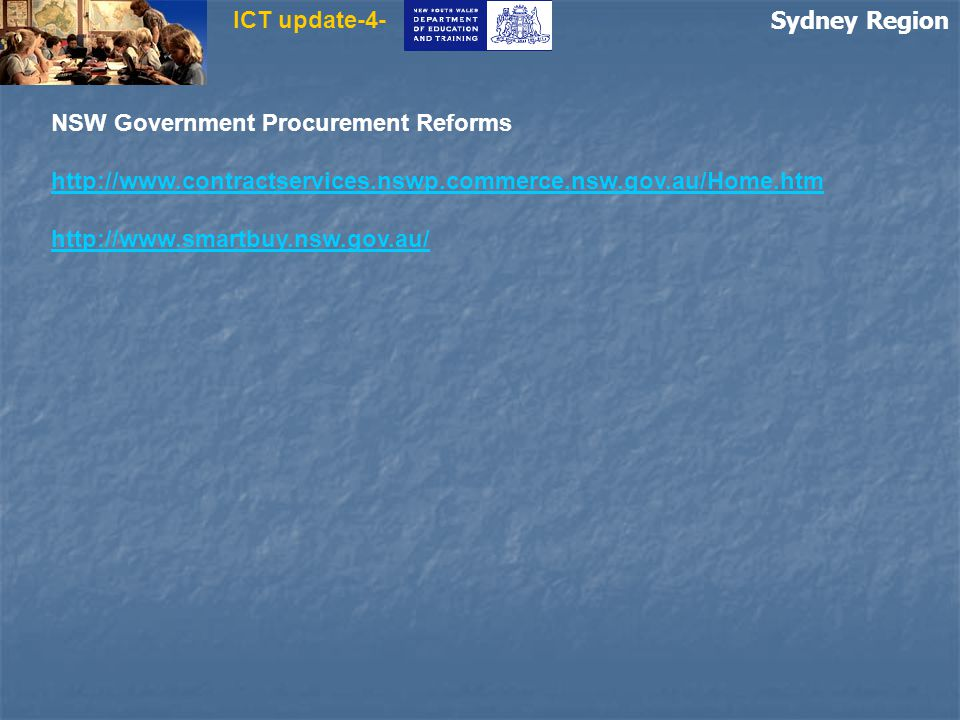 Sydney Region ICT update-4- NSW Government Procurement Reforms http://www.contractservices.nswp.commerce.nsw.gov.au/Home.htm http://www.smartbuy.nsw.gov.au/