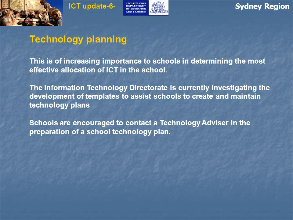Sydney Region ICT update-6- Technology planning This is of increasing importance to schools in determining the most effective allocation of ICT in the school.