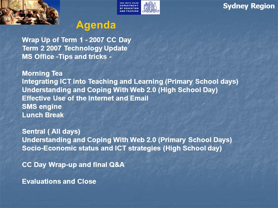 Agenda Wrap Up of Term 1 - 2007 CC Day Term 2 2007 Technology Update MS Office -Tips and tricks - Morning Tea Integrating ICT into Teaching and Learning (Primary School days) Understanding and Coping With Web 2.0 (High School Day) Effective Use of the Internet and Email SMS engine Lunch Break Sentral ( All days) Understanding and Coping With Web 2.0 (Primary School Days) Socio-Economic status and ICT strategies (High School day) CC Day Wrap-up and final Q&A Evaluations and Close