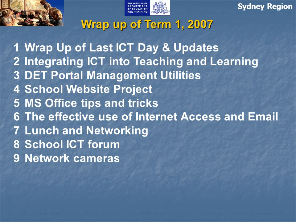 Sydney Region Wrap up of Term 1, 2007 1Wrap Up of Last ICT Day & Updates 2Integrating ICT into Teaching and Learning 3DET Portal Management Utilities 4School Website Project 5MS Office tips and tricks 6The effective use of Internet Access and Email 7Lunch and Networking 8School ICT forum 9Network cameras