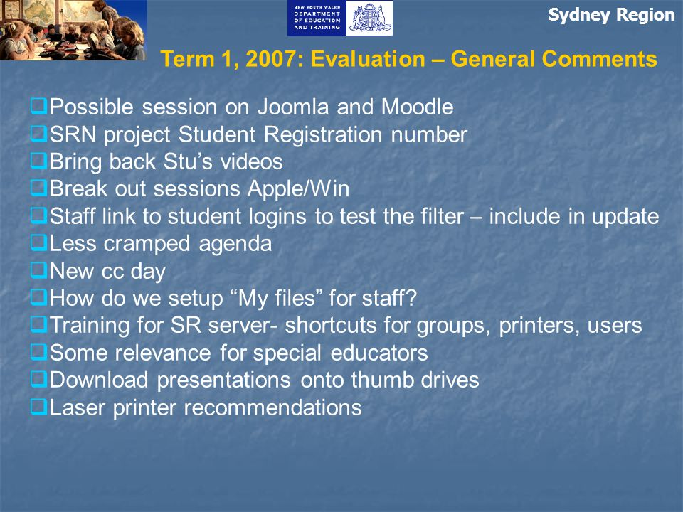 Sydney Region Term 1, 2007: Evaluation – General Comments  Possible session on Joomla and Moodle  SRN project Student Registration number  Bring back Stu's videos  Break out sessions Apple/Win  Staff link to student logins to test the filter – include in update  Less cramped agenda  New cc day  How do we setup My files for staff.