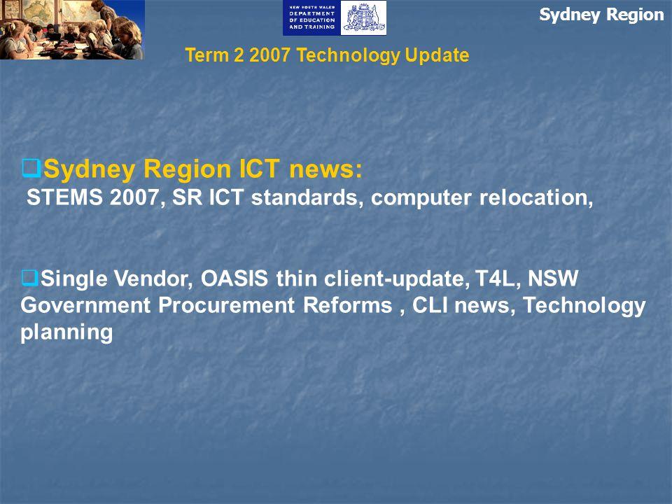 Sydney Region  Sydney Region ICT news: STEMS 2007, SR ICT standards, computer relocation,  Single Vendor, OASIS thin client-update, T4L, NSW Government Procurement Reforms, CLI news, Technology planning Term 2 2007 Technology Update