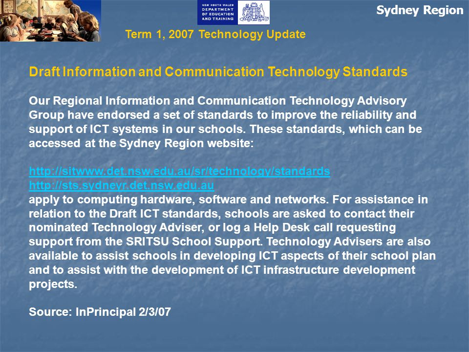 Sydney Region Term 1, 2007 Technology Update Draft Information and Communication Technology Standards Our Regional Information and Communication Technology Advisory Group have endorsed a set of standards to improve the reliability and support of ICT systems in our schools.
