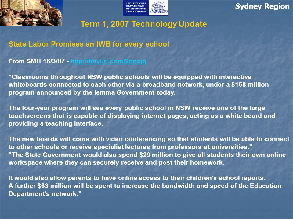 Sydney Region State Labor Promises an IWB for every school From SMH 16/3/07 - http://tinyurl.com/2qnojqhttp://tinyurl.com/2qnojq Classrooms throughout NSW public schools will be equipped with interactive whiteboards connected to each other via a broadband network, under a $158 million program announced by the Iemma Government today.