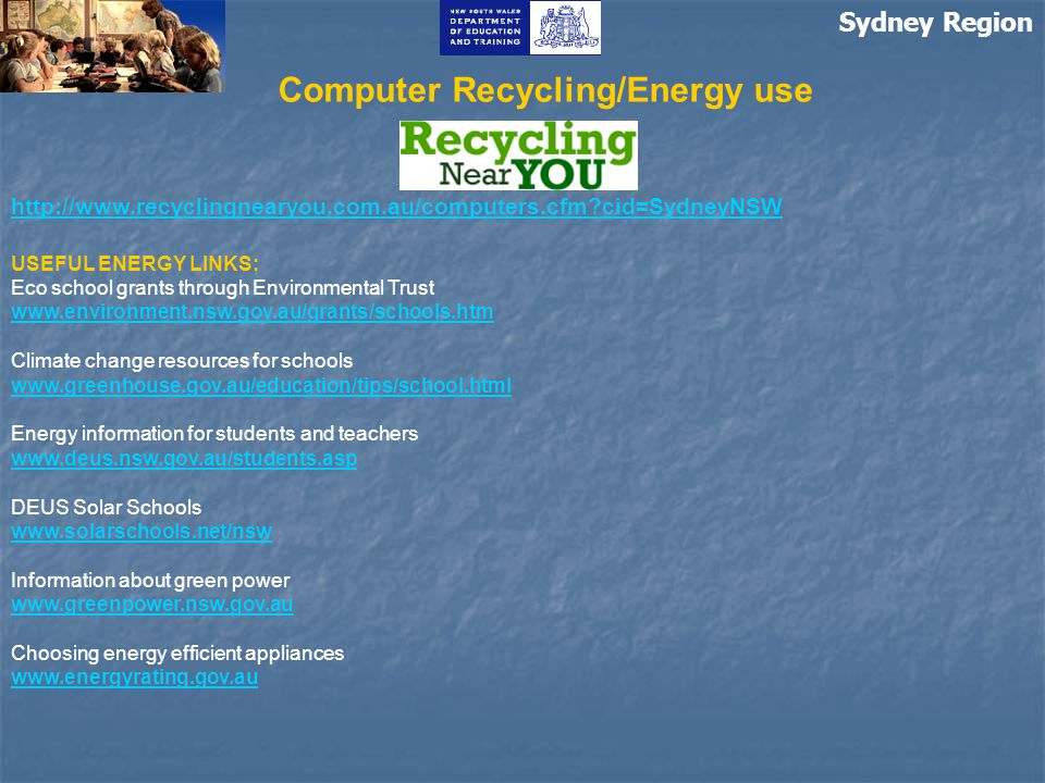 Sydney Region Computer Recycling/Energy use http://www.recyclingnearyou.com.au/computers.cfm?cid=SydneyNSW USEFUL ENERGY LINKS: Eco school grants thro