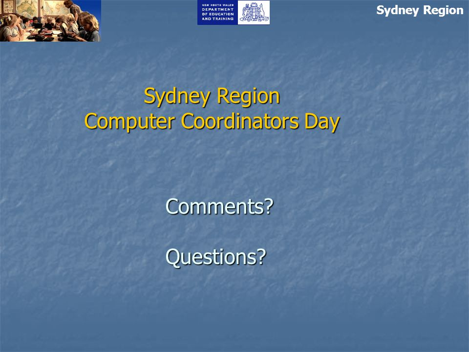Sydney Region Sydney Region Computer Coordinators Day Comments Questions
