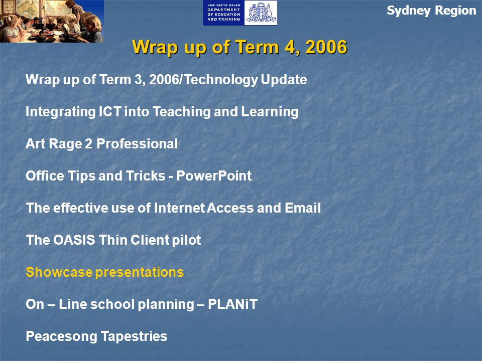 Sydney Region Wrap up of Term 4, 2006 Wrap up of Term 3, 2006/Technology Update Integrating ICT into Teaching and Learning Art Rage 2 Professional Office Tips and Tricks - PowerPoint The effective use of Internet Access and Email The OASIS Thin Client pilot Showcase presentations On – Line school planning – PLANiT Peacesong Tapestries