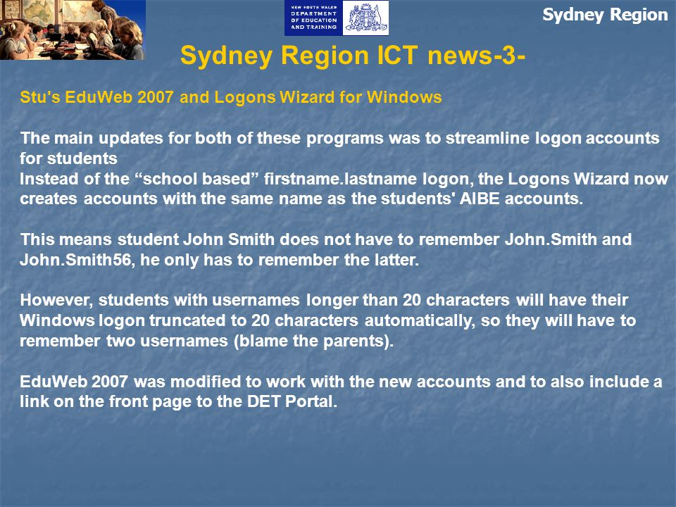 Sydney Region Sydney Region ICT news-3- Stu s EduWeb 2007 and Logons Wizard for Windows The main updates for both of these programs was to streamline logon accounts for students Instead of the school based firstname.lastname logon, the Logons Wizard now creates accounts with the same name as the students AIBE accounts.