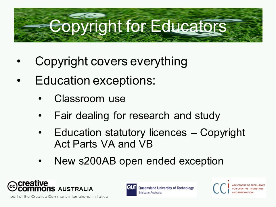 Copyright for Educators Copyright covers everything Education exceptions: Classroom use Fair dealing for research and study Education statutory licenc