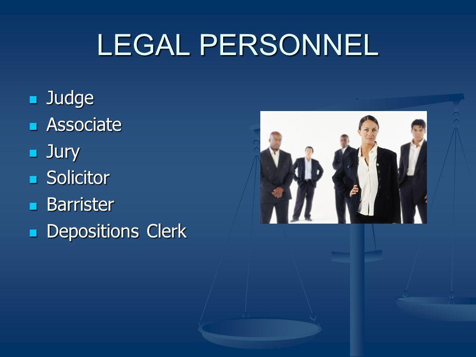 LEGAL PERSONNEL Judge Judge Associate Associate Jury Jury Solicitor Solicitor Barrister Barrister Depositions Clerk Depositions Clerk