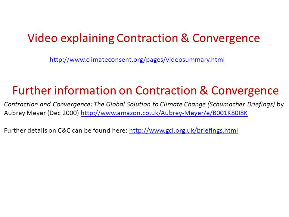 Video explaining Contraction & Convergence http://www.climateconsent.org/pages/videosummary.html Further information on Contraction & Convergence Contraction and Convergence: The Global Solution to Climate Change (Schumacher Briefings) by Aubrey Meyer (Dec 2000) http://www.amazon.co.uk/Aubrey-Meyer/e/B001K80I8Khttp://www.amazon.co.uk/Aubrey-Meyer/e/B001K80I8K Further details on C&C can be found here: http://www.gci.org.uk/briefings.htmlhttp://www.gci.org.uk/briefings.html