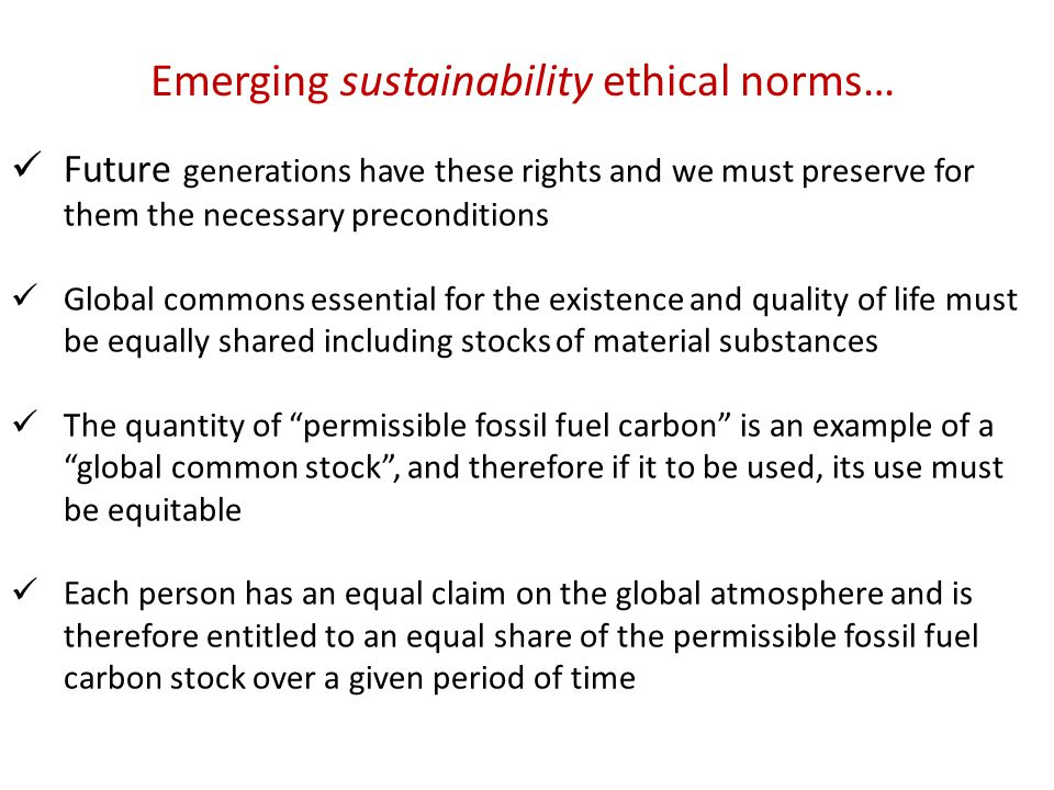 Future generations have these rights and we must preserve for them the necessary preconditions Global commons essential for the existence and quality of life must be equally shared including stocks of material substances The quantity of permissible fossil fuel carbon is an example of a global common stock , and therefore if it to be used, its use must be equitable Each person has an equal claim on the global atmosphere and is therefore entitled to an equal share of the permissible fossil fuel carbon stock over a given period of time Emerging sustainability ethical norms…