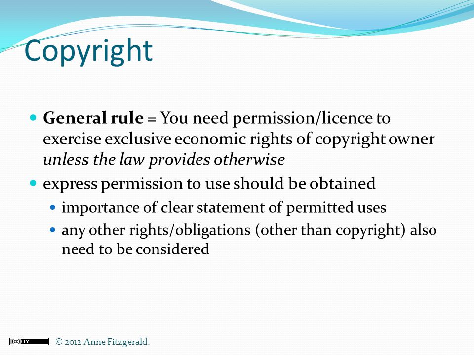 Copyright General rule = You need permission/licence to exercise exclusive economic rights of copyright owner unless the law provides otherwise expres