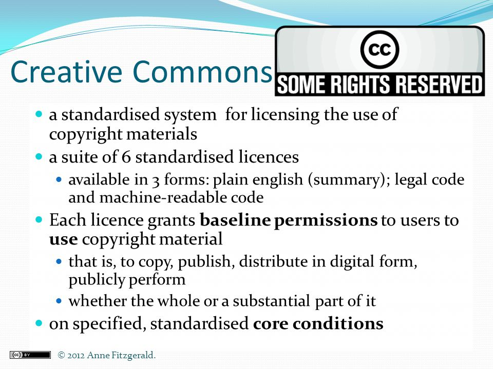 Creative Commons a standardised system for licensing the use of copyright materials a suite of 6 standardised licences available in 3 forms: plain eng