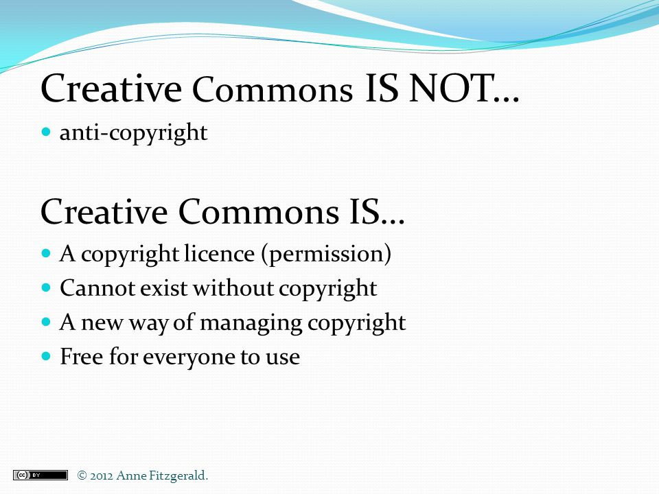 Creative Commons IS NOT… anti-copyright Creative Commons IS… A copyright licence (permission) Cannot exist without copyright A new way of managing cop