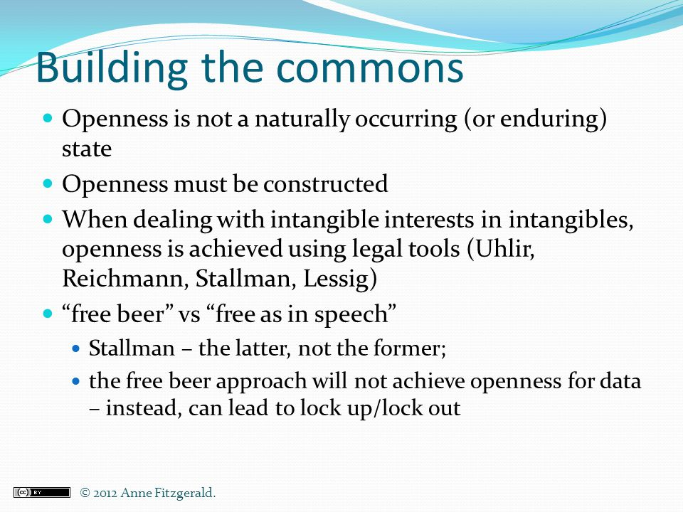 Building the commons Openness is not a naturally occurring (or enduring) state Openness must be constructed When dealing with intangible interests in