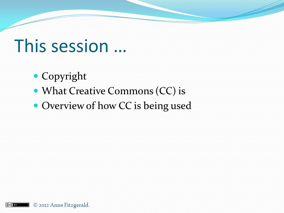 This session … Copyright What Creative Commons (CC) is Overview of how CC is being used © 2012 Anne Fitzgerald..