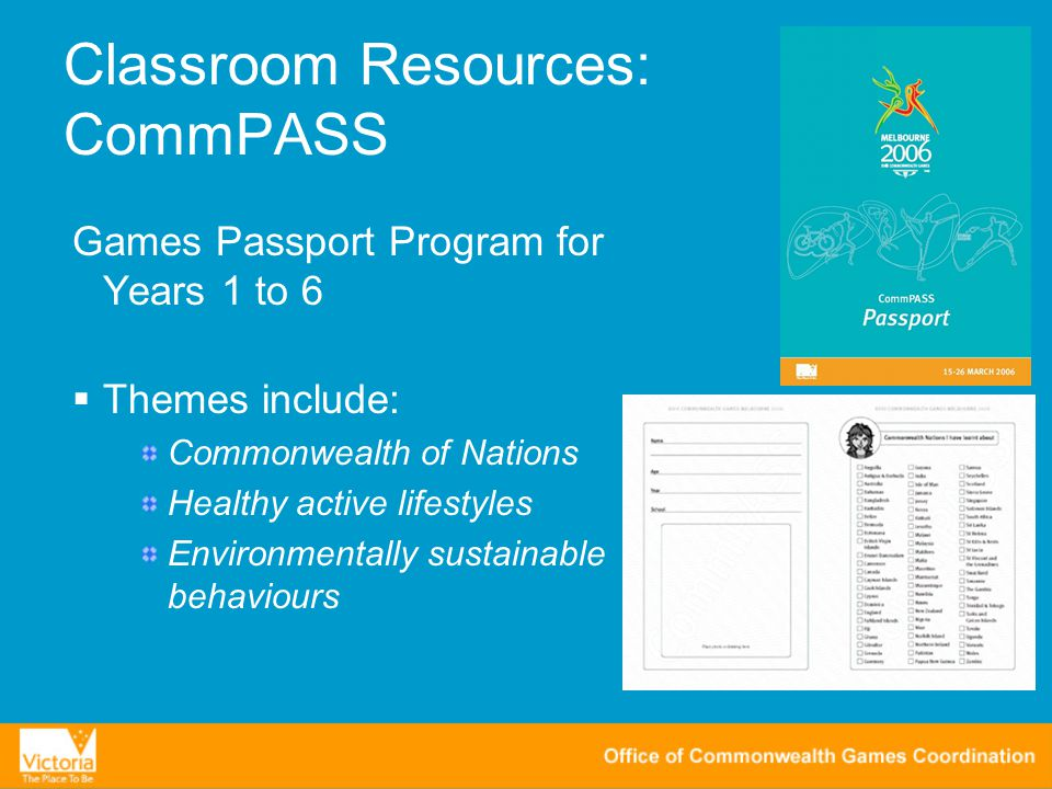 Classroom Resources: CommPASS Games Passport Program for Years 1 to 6  Themes include: Commonwealth of Nations Healthy active lifestyles Environmentally sustainable behaviours