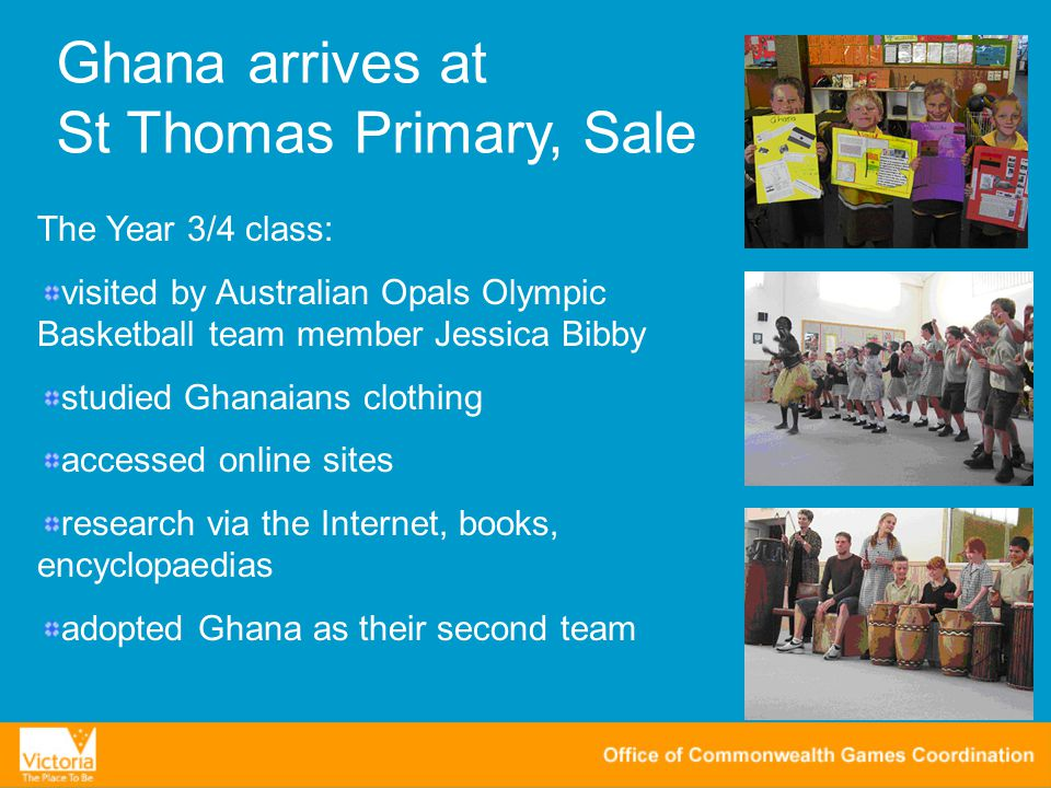 Ghana arrives at St Thomas Primary, Sale The Year 3/4 class: visited by Australian Opals Olympic Basketball team member Jessica Bibby studied Ghanaians clothing accessed online sites research via the Internet, books, encyclopaedias adopted Ghana as their second team