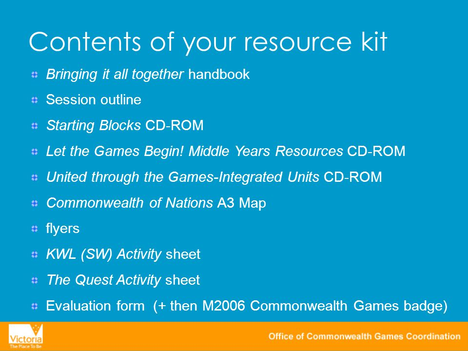 Contents of your resource kit Bringing it all together handbook Session outline Starting Blocks CD-ROM Let the Games Begin.