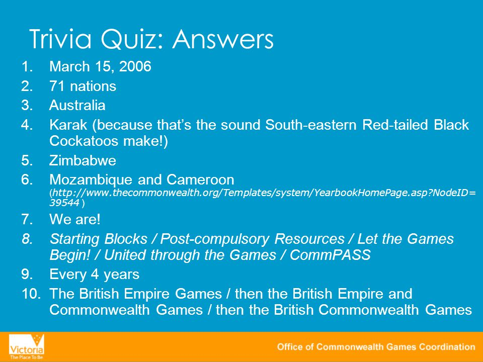 Trivia Quiz: Answers 1.March 15, 2006 2.71 nations 3.Australia 4.Karak (because that's the sound South-eastern Red-tailed Black Cockatoos make!) 5.Zimbabwe 6.Mozambique and Cameroon ( http://www.thecommonwealth.org/Templates/system/YearbookHomePage.asp NodeID= 39544 ) 7.We are.
