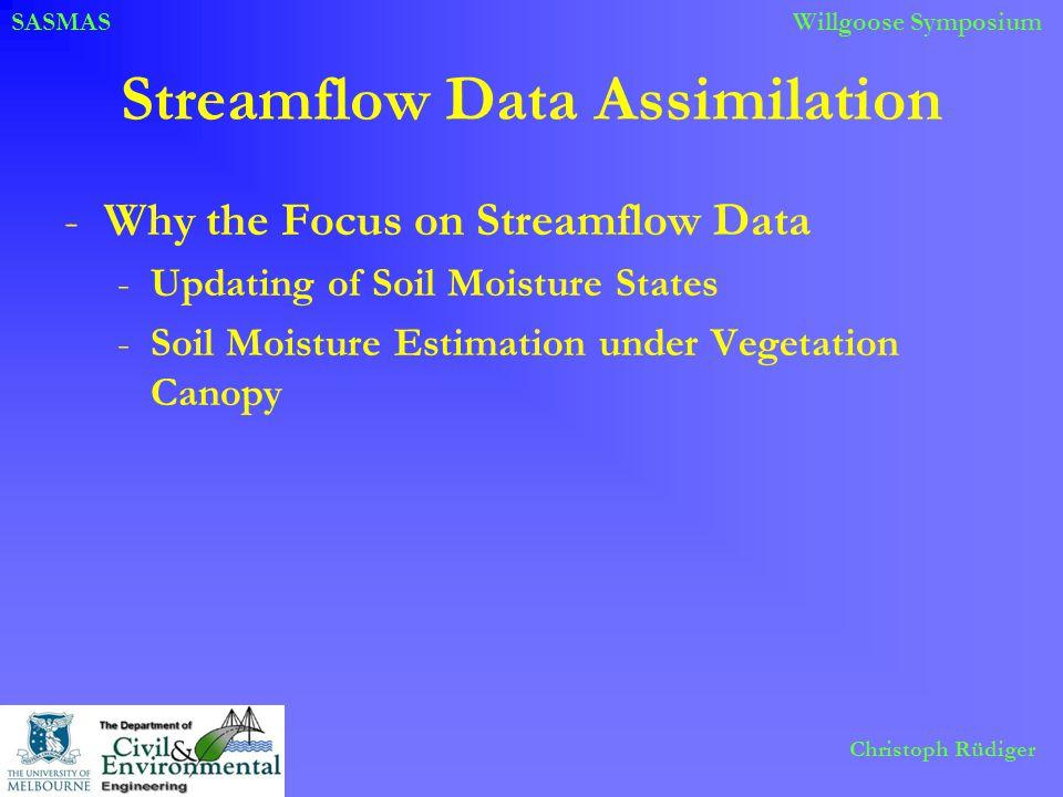 SASMASWillgoose Symposium Christoph Rüdiger Streamflow Data Assimilation -Why the Focus on Streamflow Data -Updating of Soil Moisture States -Soil Moi