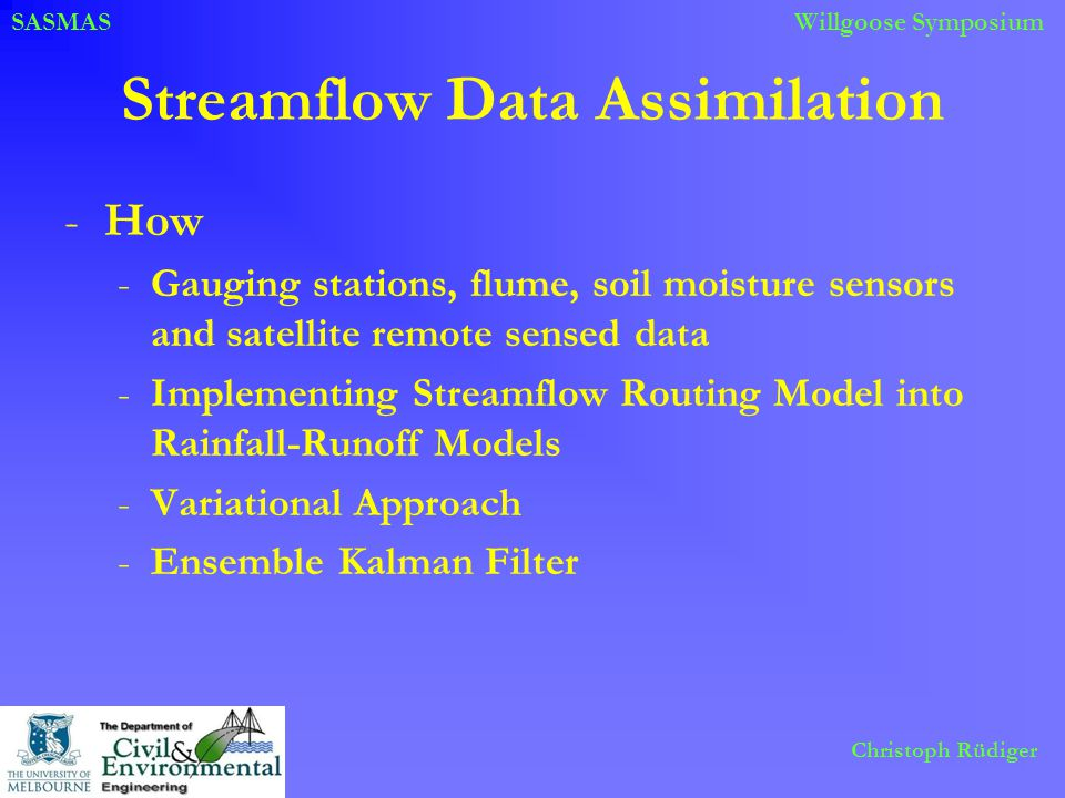 SASMASWillgoose Symposium Christoph Rüdiger Streamflow Data Assimilation -How -Gauging stations, flume, soil moisture sensors and satellite remote sensed data -Implementing Streamflow Routing Model into Rainfall-Runoff Models -Variational Approach -Ensemble Kalman Filter