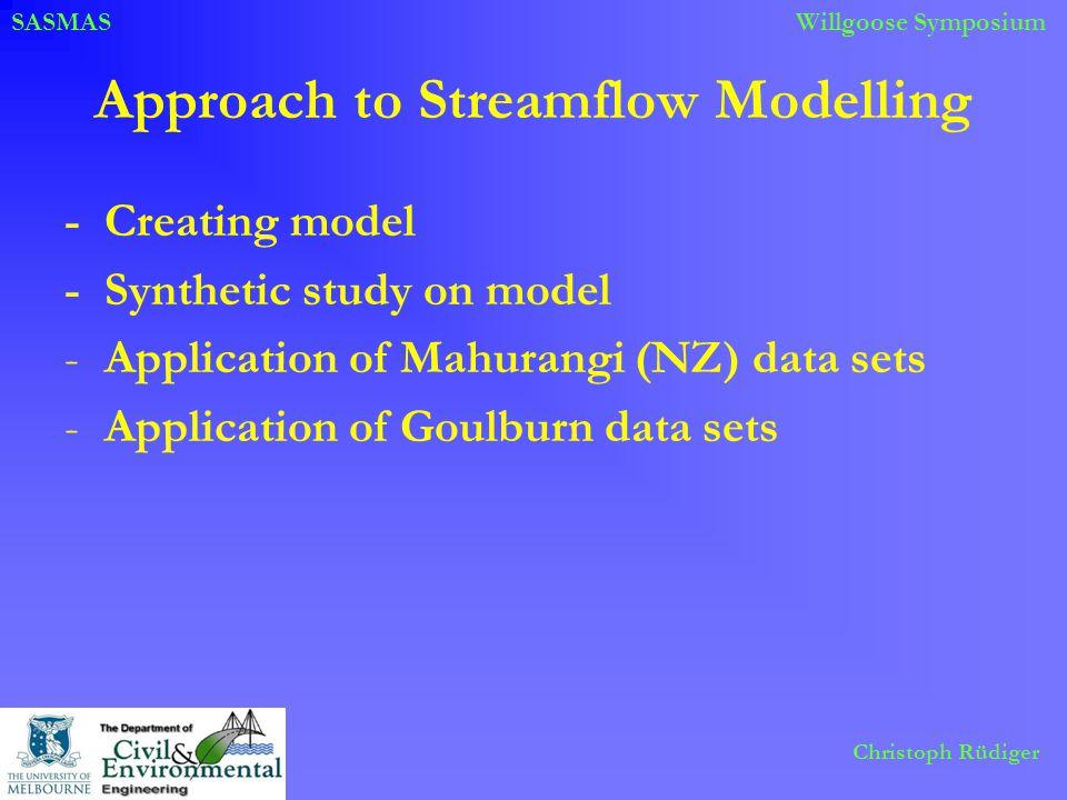 SASMASWillgoose Symposium Christoph Rüdiger Approach to Streamflow Modelling -Creating model -Synthetic study on model -Application of Mahurangi (NZ)