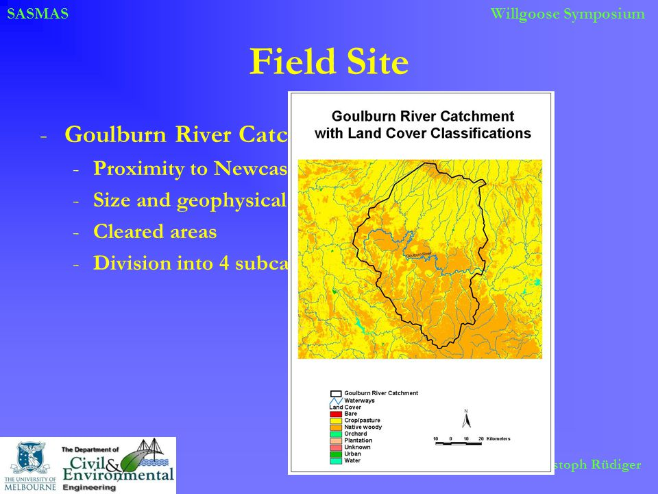 SASMASWillgoose Symposium Christoph Rüdiger Field Site -Goulburn River Catchment -Proximity to Newcastle -Size and geophysical properties -Cleared areas -Division into 4 subcatchments
