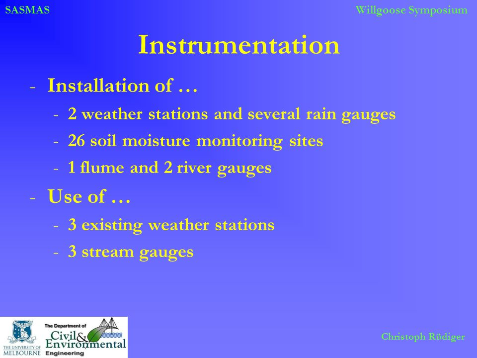SASMASWillgoose Symposium Christoph Rüdiger Instrumentation -Installation of … -2 weather stations and several rain gauges -26 soil moisture monitoring sites -1 flume and 2 river gauges -Use of … -3 existing weather stations -3 stream gauges