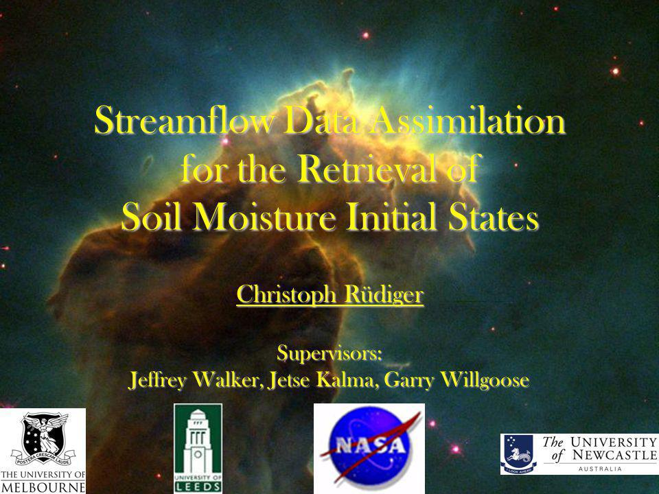 Streamflow Data Assimilation for the Retrieval of Soil Moisture Initial States Christoph Rüdiger Supervisors: Jeffrey Walker, Jetse Kalma, Garry Willgoose