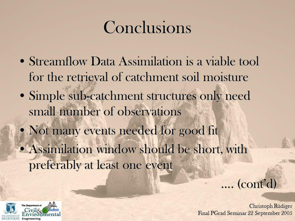 Christoph Rüdiger Final PGrad Seminar 22 September 2005 Conclusions Streamflow Data Assimilation is a viable tool for the retrieval of catchment soil moistureStreamflow Data Assimilation is a viable tool for the retrieval of catchment soil moisture Simple sub-catchment structures only need small number of observationsSimple sub-catchment structures only need small number of observations Not many events needed for good fitNot many events needed for good fit Assimilation window should be short, with preferably at least one eventAssimilation window should be short, with preferably at least one event ….