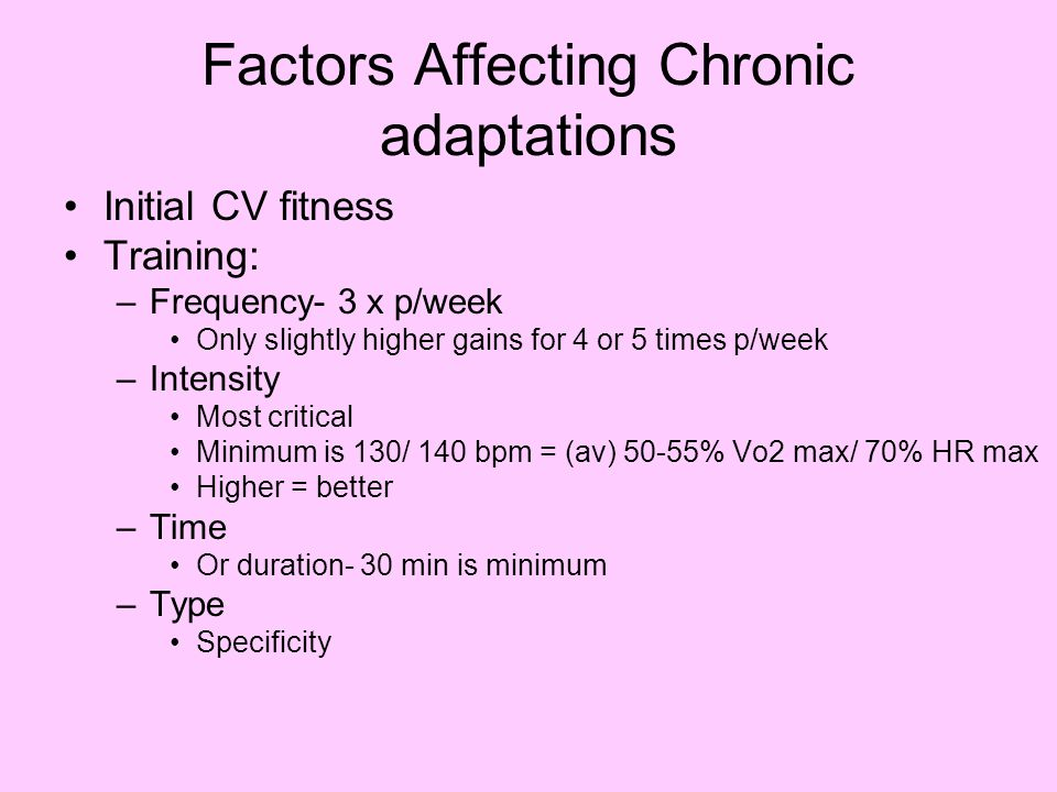 Factors Affecting Chronic adaptations Initial CV fitness Training: –Frequency- 3 x p/week Only slightly higher gains for 4 or 5 times p/week –Intensit