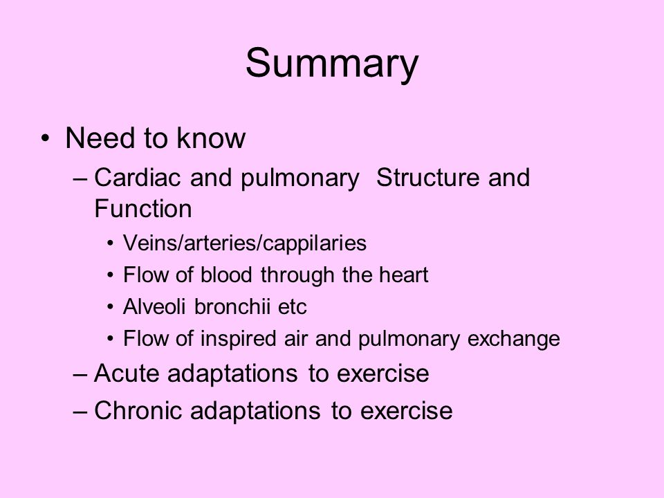 Summary Need to know –Cardiac and pulmonary Structure and Function Veins/arteries/cappilaries Flow of blood through the heart Alveoli bronchii etc Flo