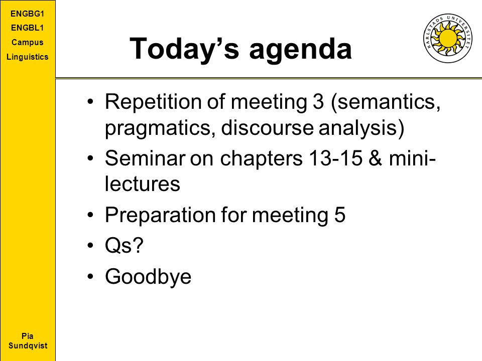 Pia Sundqvist ENGBG1 ENGBL1 Campus Linguistics Today's agenda Repetition of meeting 3 (semantics, pragmatics, discourse analysis) Seminar on chapters