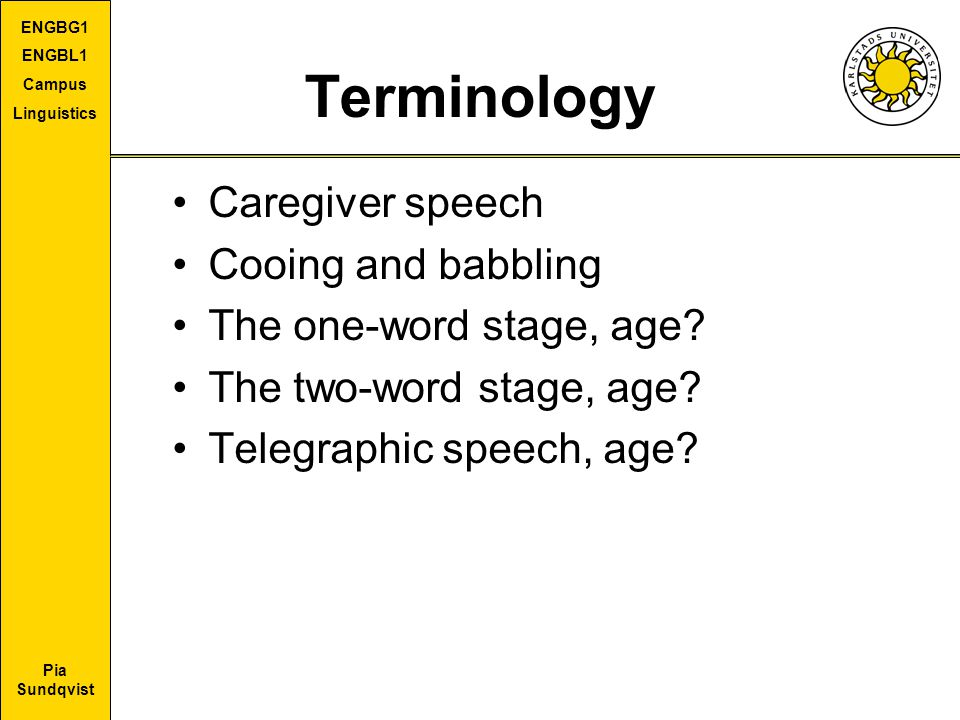Pia Sundqvist ENGBG1 ENGBL1 Campus Linguistics Terminology Caregiver speech Cooing and babbling The one-word stage, age.