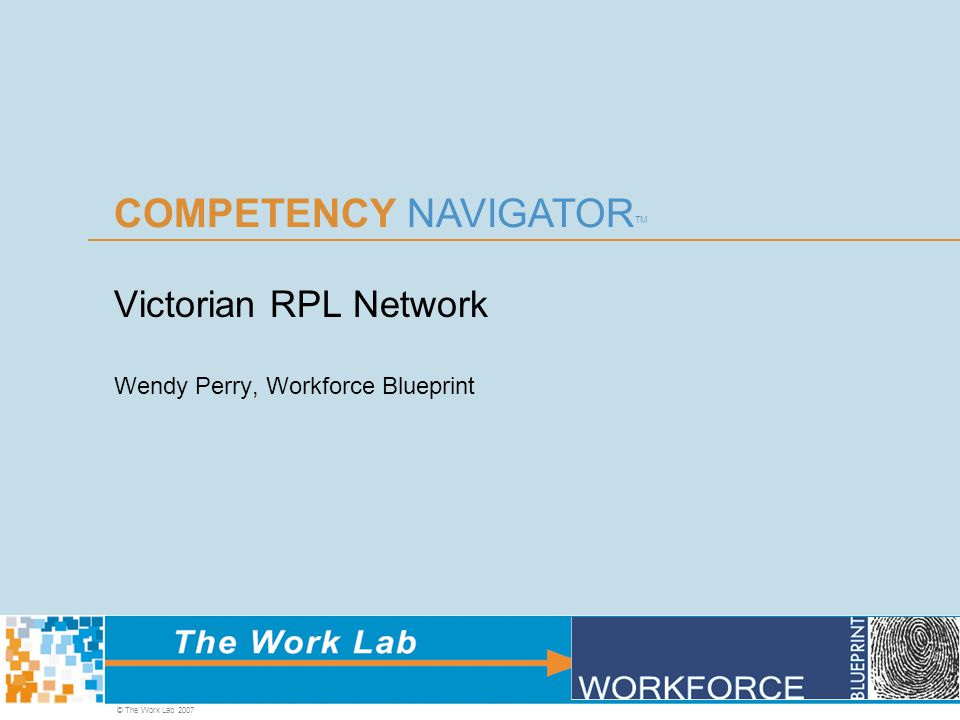 COMPETENCY NAVIGATOR TM © The Work Lab 2007 Victorian RPL Network Wendy Perry, Workforce Blueprint